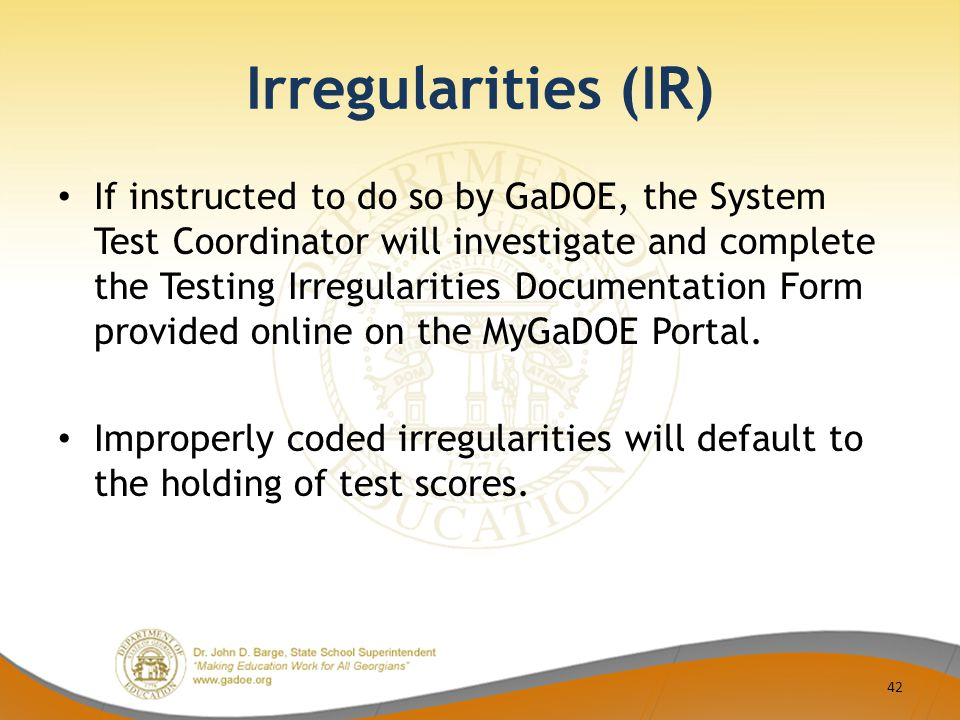Irregularities (IR) If instructed to do so by GaDOE, the System Test Coordinator will investigate and complete the Testing Irregularities Documentation Form provided online on the MyGaDOE Portal.