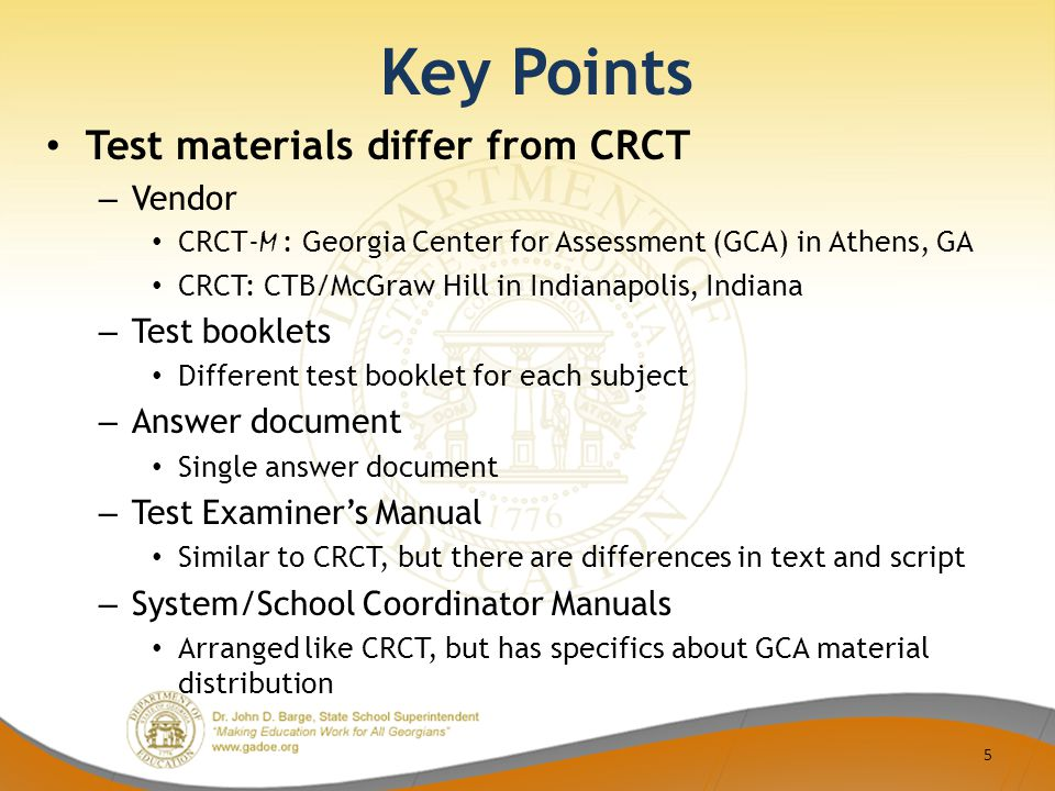 Key Points Test materials differ from CRCT – Vendor CRCT- M : Georgia Center for Assessment (GCA) in Athens, GA CRCT: CTB/McGraw Hill in Indianapolis, Indiana – Test booklets Different test booklet for each subject – Answer document Single answer document – Test Examiner's Manual Similar to CRCT, but there are differences in text and script – System/School Coordinator Manuals Arranged like CRCT, but has specifics about GCA material distribution 5