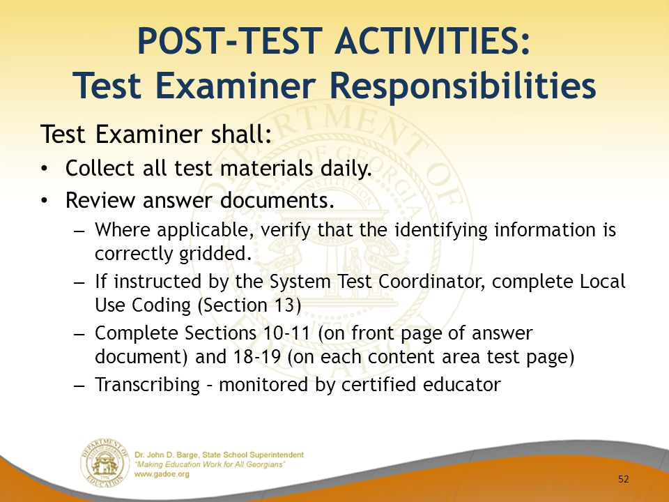 POST-TEST ACTIVITIES: Test Examiner Responsibilities Test Examiner shall: Collect all test materials daily. Review answer documents. – Where applicabl