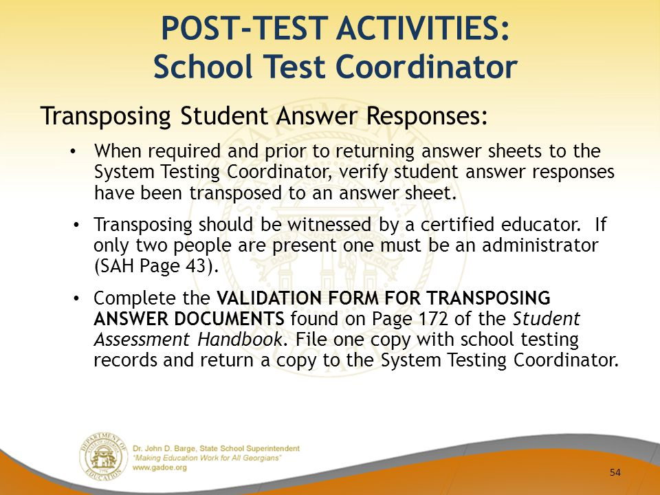 POST-TEST ACTIVITIES: School Test Coordinator 54 Transposing Student Answer Responses: When required and prior to returning answer sheets to the System Testing Coordinator, verify student answer responses have been transposed to an answer sheet.
