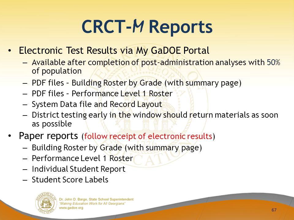 CRCT- M Reports Electronic Test Results via My GaDOE Portal – Available after completion of post-administration analyses with 50% of population – PDF files – Building Roster by Grade (with summary page) – PDF files – Performance Level 1 Roster – System Data file and Record Layout – District testing early in the window should return materials as soon as possible Paper reports (follow receipt of electronic results) – Building Roster by Grade (with summary page) – Performance Level 1 Roster – Individual Student Report – Student Score Labels 67