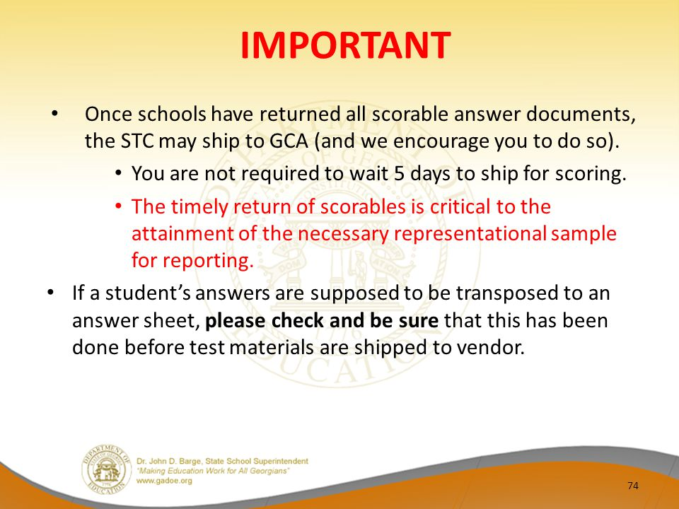 IMPORTANT Once schools have returned all scorable answer documents, the STC may ship to GCA (and we encourage you to do so).