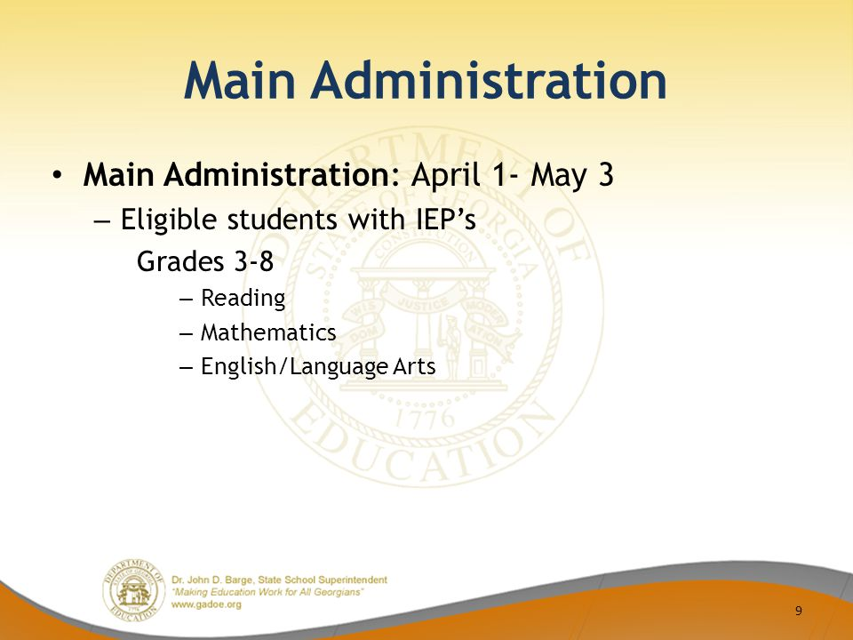 Main Administration Main Administration: April 1- May 3 – Eligible students with IEP's Grades 3-8 – Reading – Mathematics – English/Language Arts 9