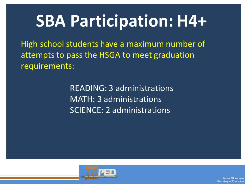 30 SBA Participation: H4+ High school students have a maximum number of attempts to pass the HSGA to meet graduation requirements: READING: 3 administrations MATH: 3 administrations SCIENCE: 2 administrations