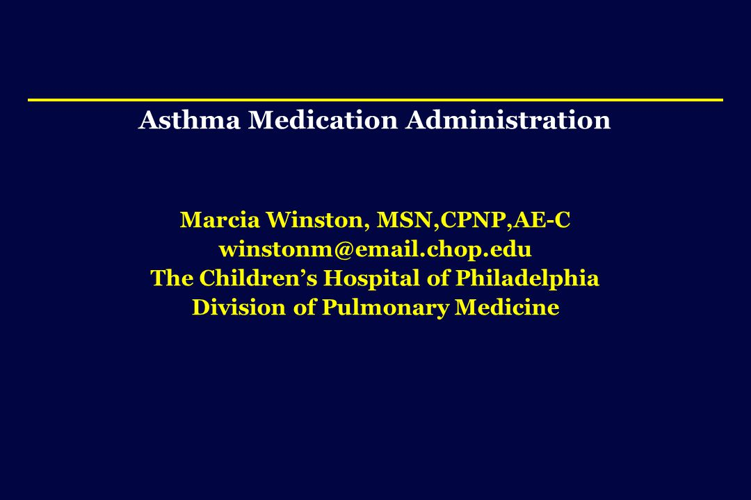 Asthma Medication Administration Marcia Winston, MSN,CPNP,AE-C winstonm@email.chop.edu The Children's Hospital of Philadelphia Division of Pulmonary Medicine