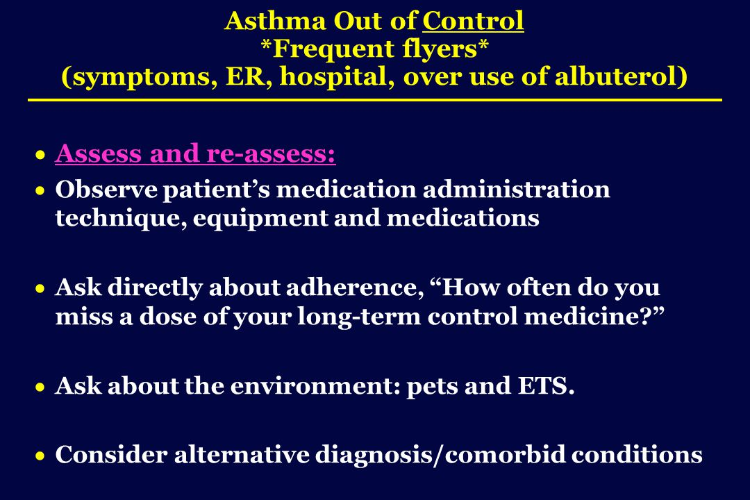 Asthma Out of Control *Frequent flyers* (symptoms, ER, hospital, over use of albuterol)  Assess and re-assess:  Observe patient's medication administration technique, equipment and medications  Ask directly about adherence, How often do you miss a dose of your long-term control medicine?  Ask about the environment: pets and ETS.