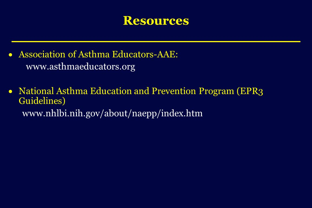 Resources  Association of Asthma Educators-AAE: www.asthmaeducators.org  National Asthma Education and Prevention Program (EPR3 Guidelines) www.nhlbi.nih.gov/about/naepp/index.htm