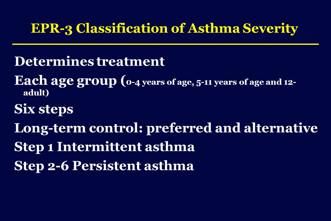 EPR-3 Classification of Asthma Severity Determines treatment Each age group ( 0-4 years of age, 5-11 years of age and 12- adult) Six steps Long-term control: preferred and alternative Step 1 Intermittent asthma Step 2-6 Persistent asthma