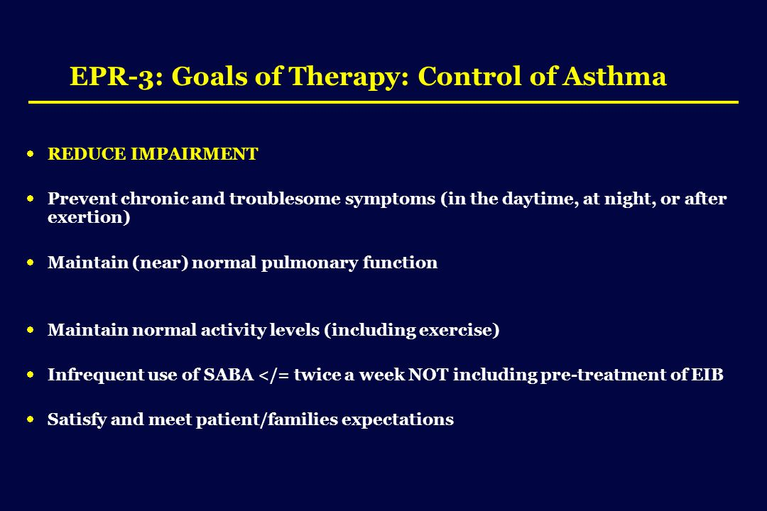 EPR-3: Goals of Therapy: Control of Asthma  REDUCE IMPAIRMENT  Prevent chronic and troublesome symptoms (in the daytime, at night, or after exertion)  Maintain (near) normal pulmonary function  Maintain normal activity levels (including exercise)  Infrequent use of SABA </= twice a week NOT including pre-treatment of EIB  Satisfy and meet patient/families expectations