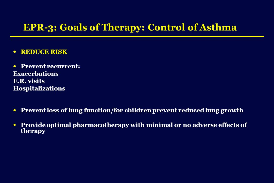 EPR-3: Goals of Therapy: Control of Asthma  REDUCE RISK  Prevent recurrent: Exacerbations E.R.