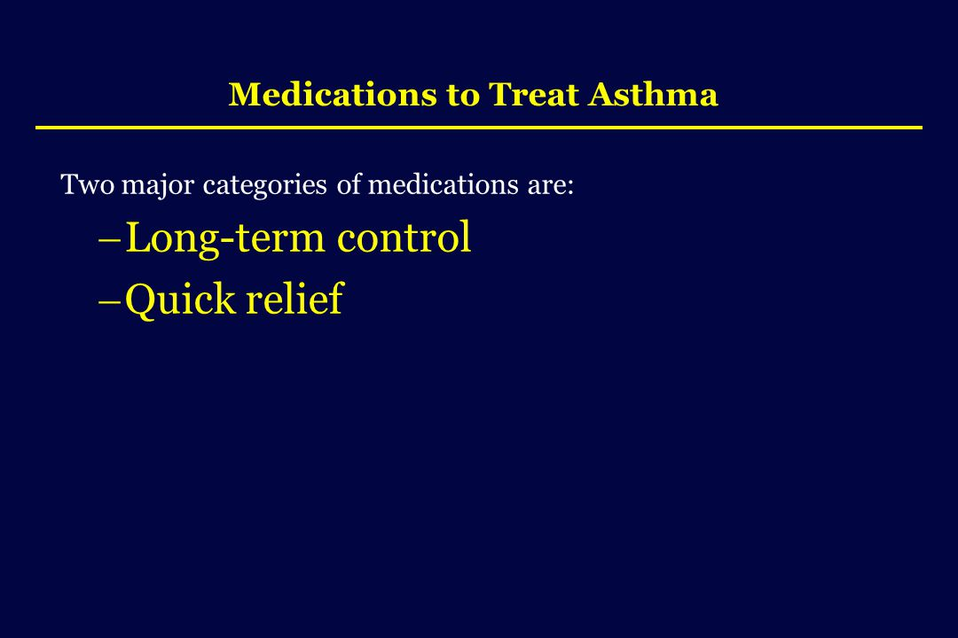 Medications to Treat Asthma Two major categories of medications are:  Long-term control  Quick relief