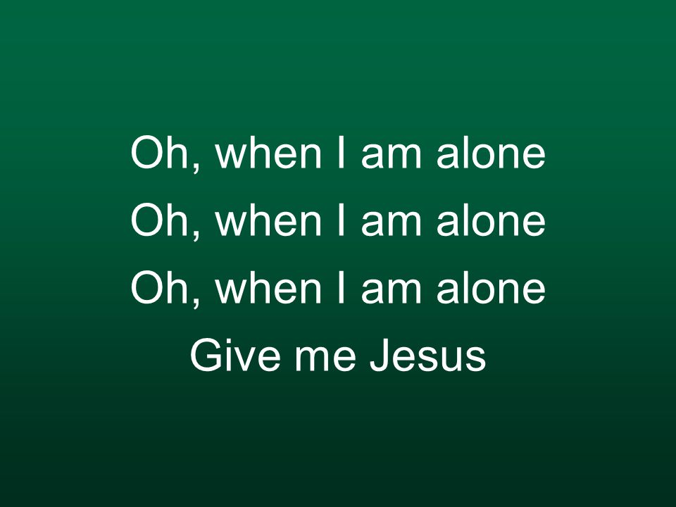 Oh, when I am alone Oh, when I am alone Oh, when I am alone Give me Jesus