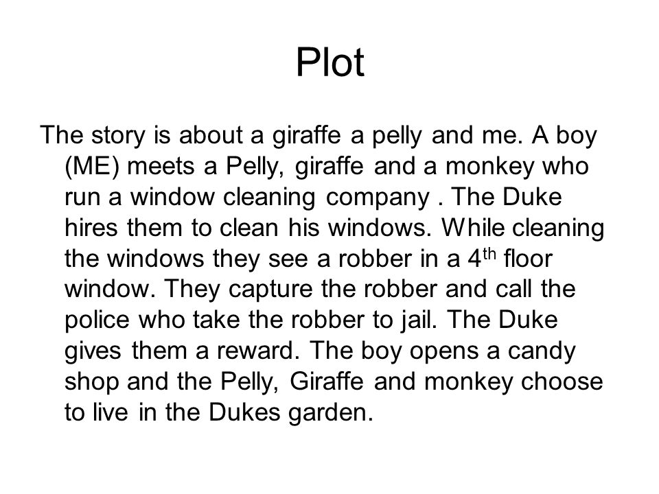 Plot The story is about a giraffe a pelly and me. A boy (ME) meets a Pelly, giraffe and a monkey who run a window cleaning company. The Duke hires the
