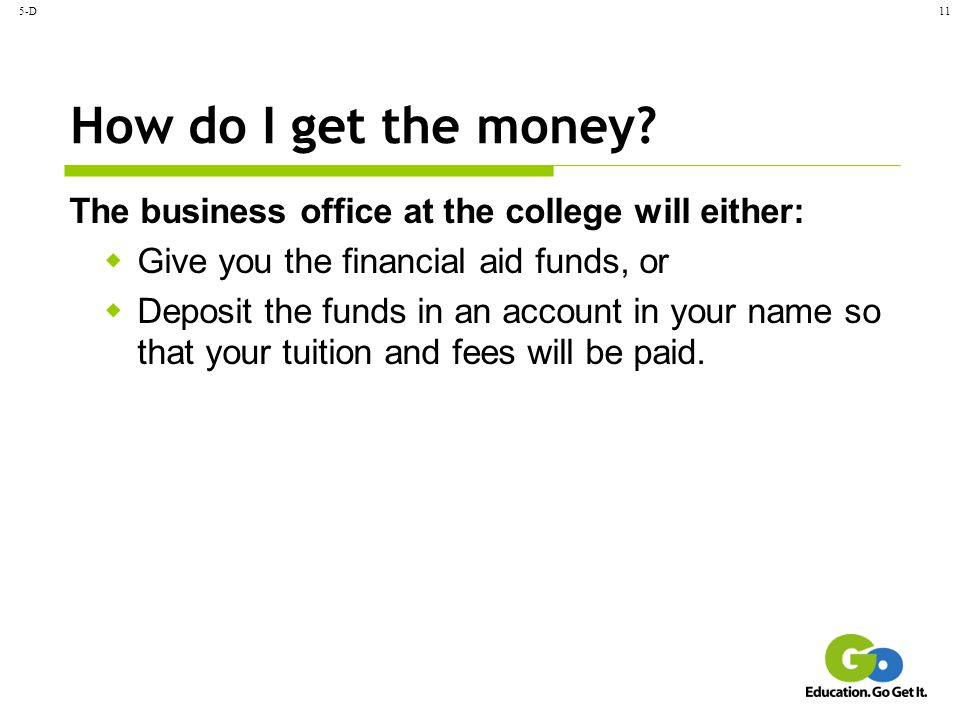 5-D11 How do I get the money? The business office at the college will either:  Give you the financial aid funds, or  Deposit the funds in an account