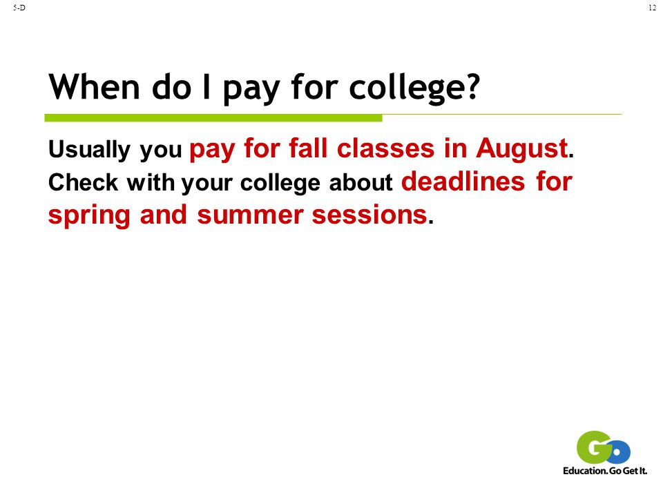 5-D12 When do I pay for college? Usually you pay for fall classes in August. Check with your college about deadlines for spring and summer sessions.