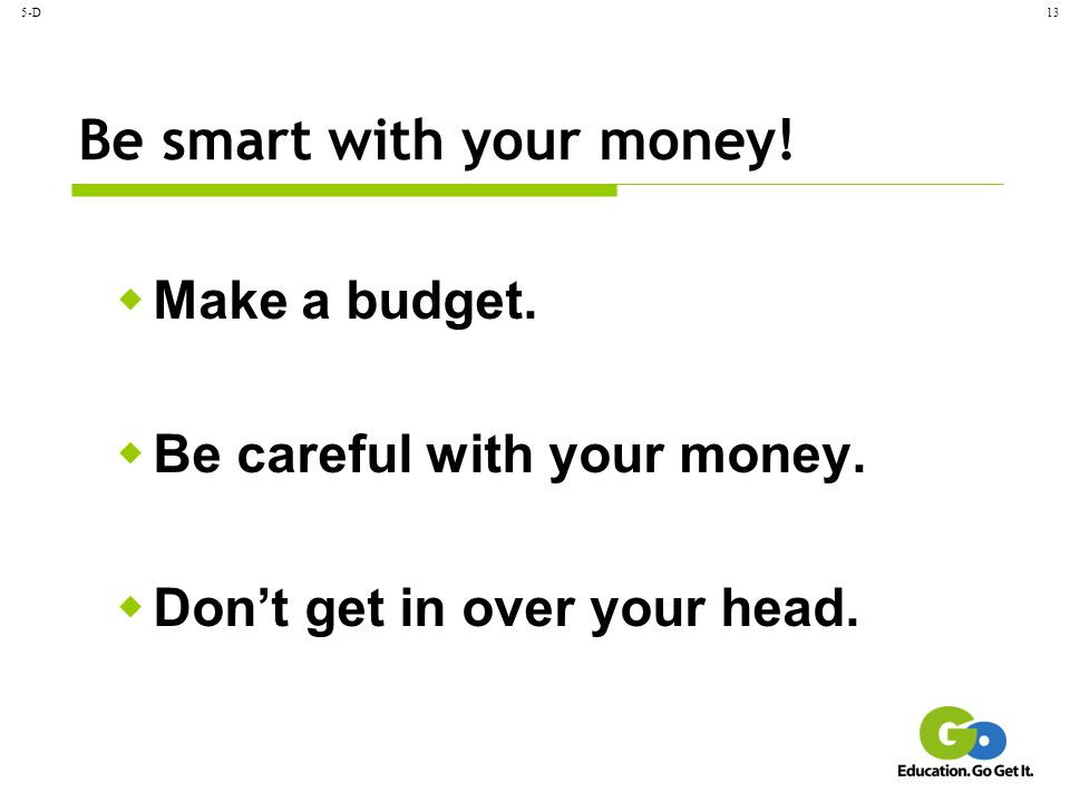 5-D13 Be smart with your money!  Make a budget.  Be careful with your money.  Don't get in over your head.
