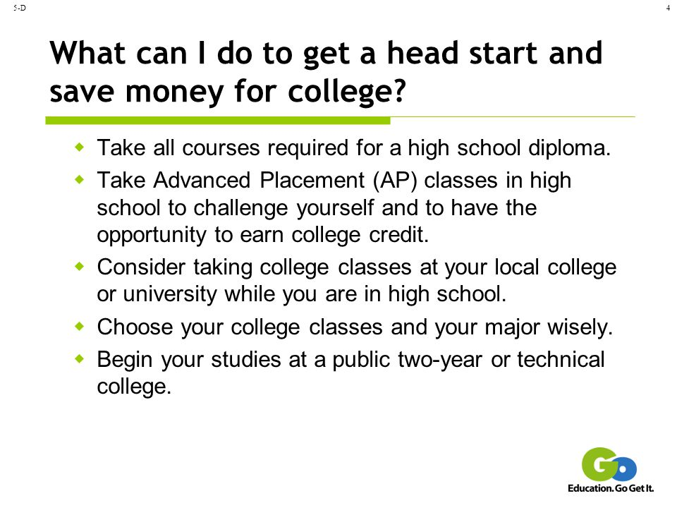5-D4 What can I do to get a head start and save money for college?  Take all courses required for a high school diploma.  Take Advanced Placement (A