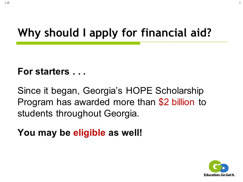 5-D6 How do I apply.Complete the Free Application for Federal Student Aid (FAFSA), and send it in.