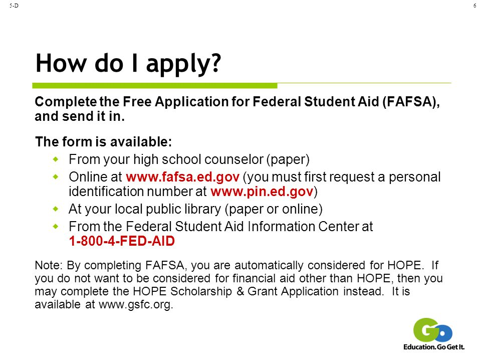 5-D6 How do I apply? Complete the Free Application for Federal Student Aid (FAFSA), and send it in. The form is available:  From your high school cou