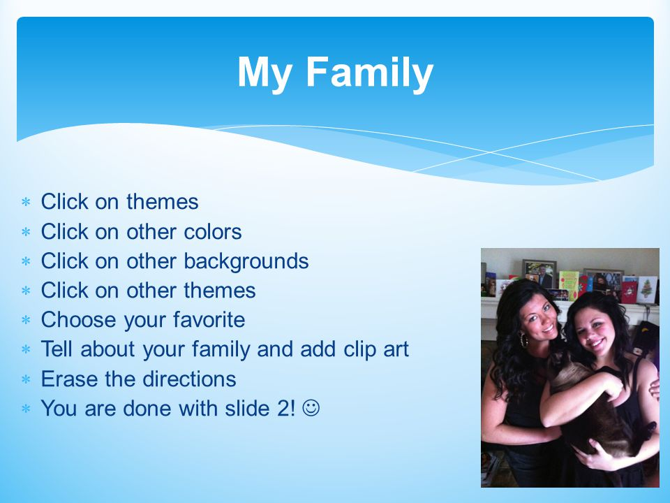 Click on themes  Click on other colors  Click on other backgrounds  Click on other themes  Choose your favorite  Tell about your family and add clip art  Erase the directions  You are done with slide 2.