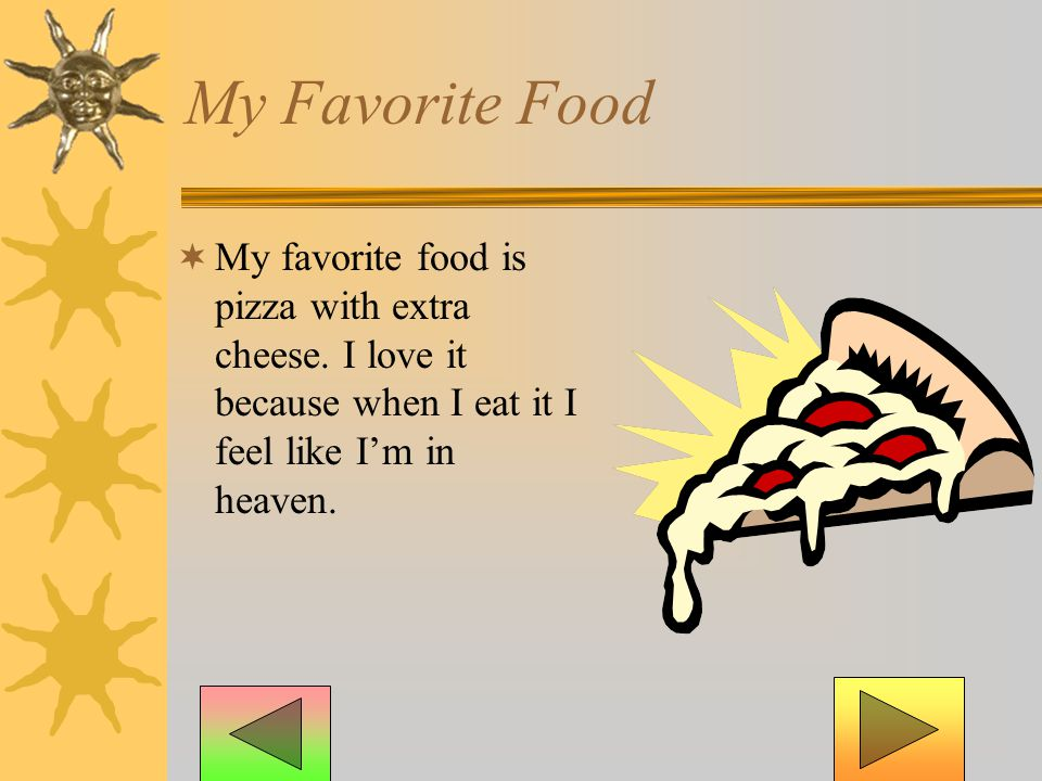 My Favorite Food  My favorite food is pizza with extra cheese.