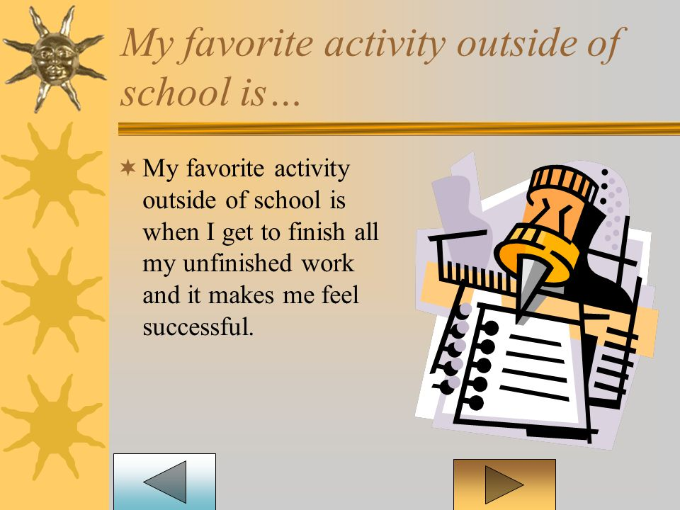 My favorite activity outside of school is…  My favorite activity outside of school is when I get to finish all my unfinished work and it makes me feel successful.