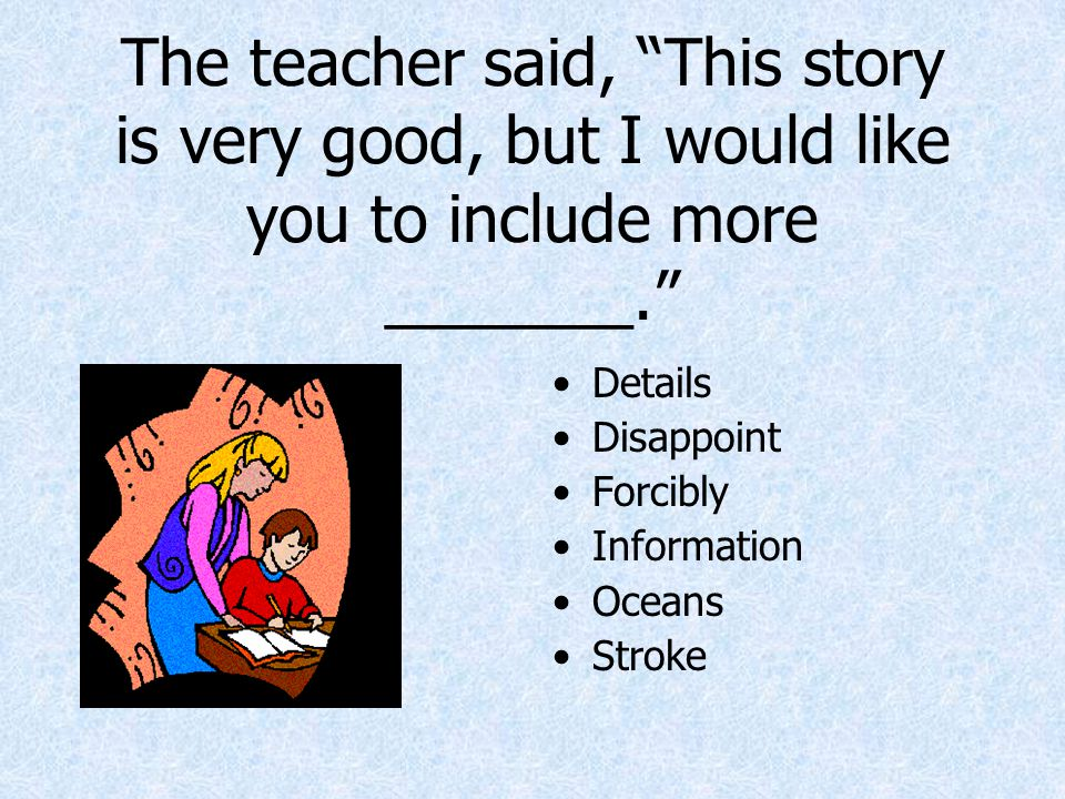 """The teacher said, """"This story is very good, but I would like you to include more _______."""" Details Disappoint Forcibly Information Oceans Stroke"""