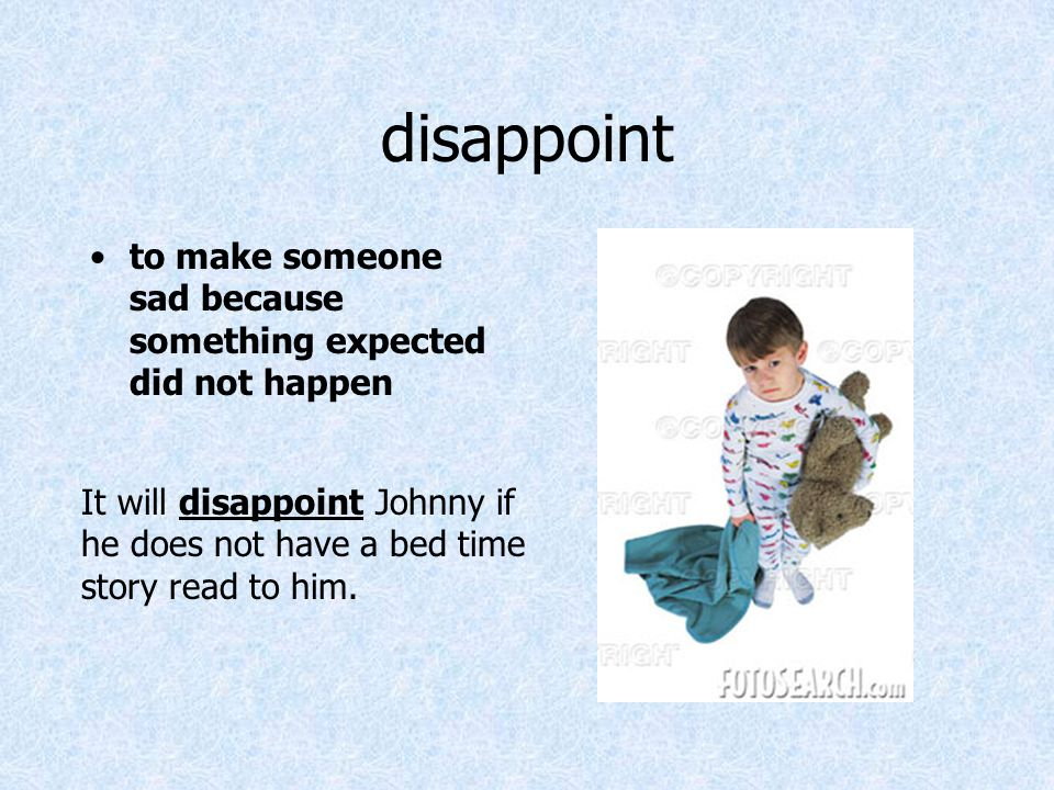 disappoint to make someone sad because something expected did not happen It will disappoint Johnny if he does not have a bed time story read to him.