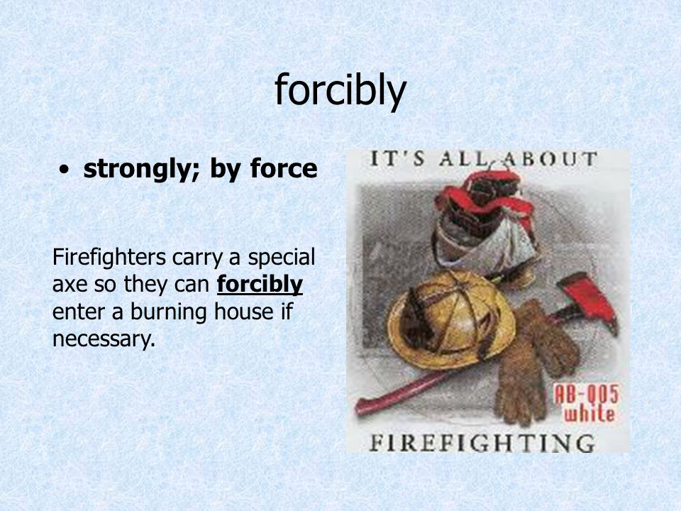 forcibly strongly; by force Firefighters carry a special axe so they can forcibly enter a burning house if necessary.