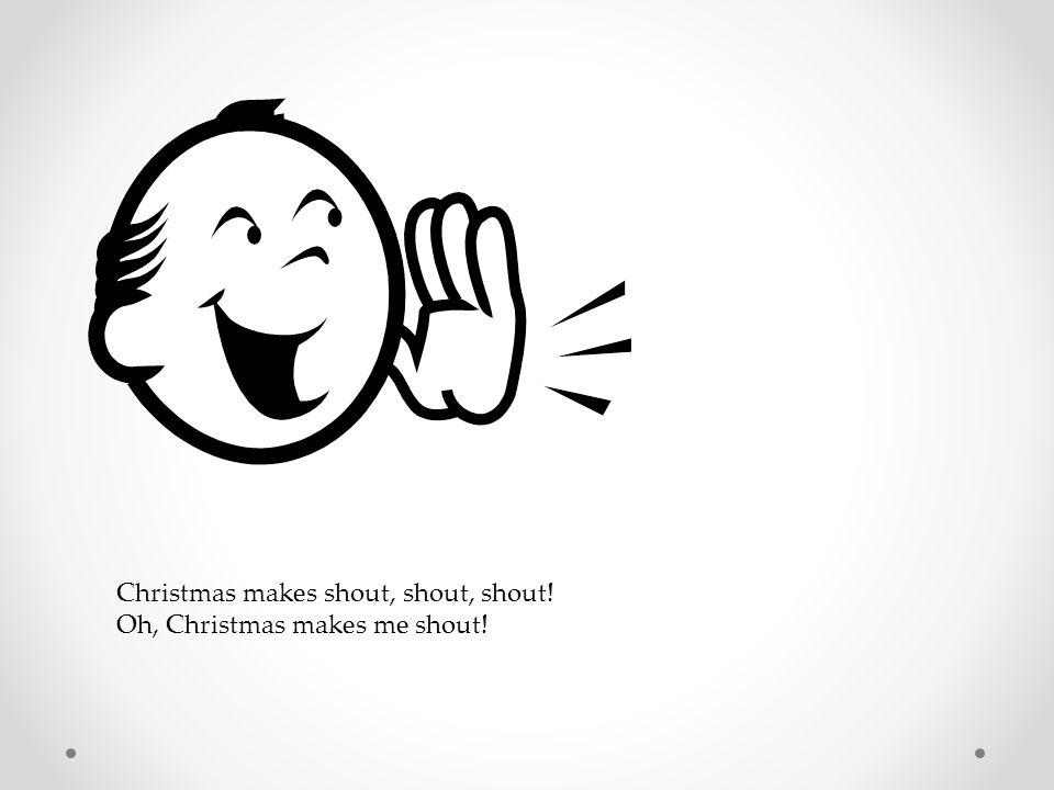 Christmas makes me shout! Yay, Christmas! Christmas makes shout, shout, shout! Oh, Christmas makes me shout! Yay, Christmas!