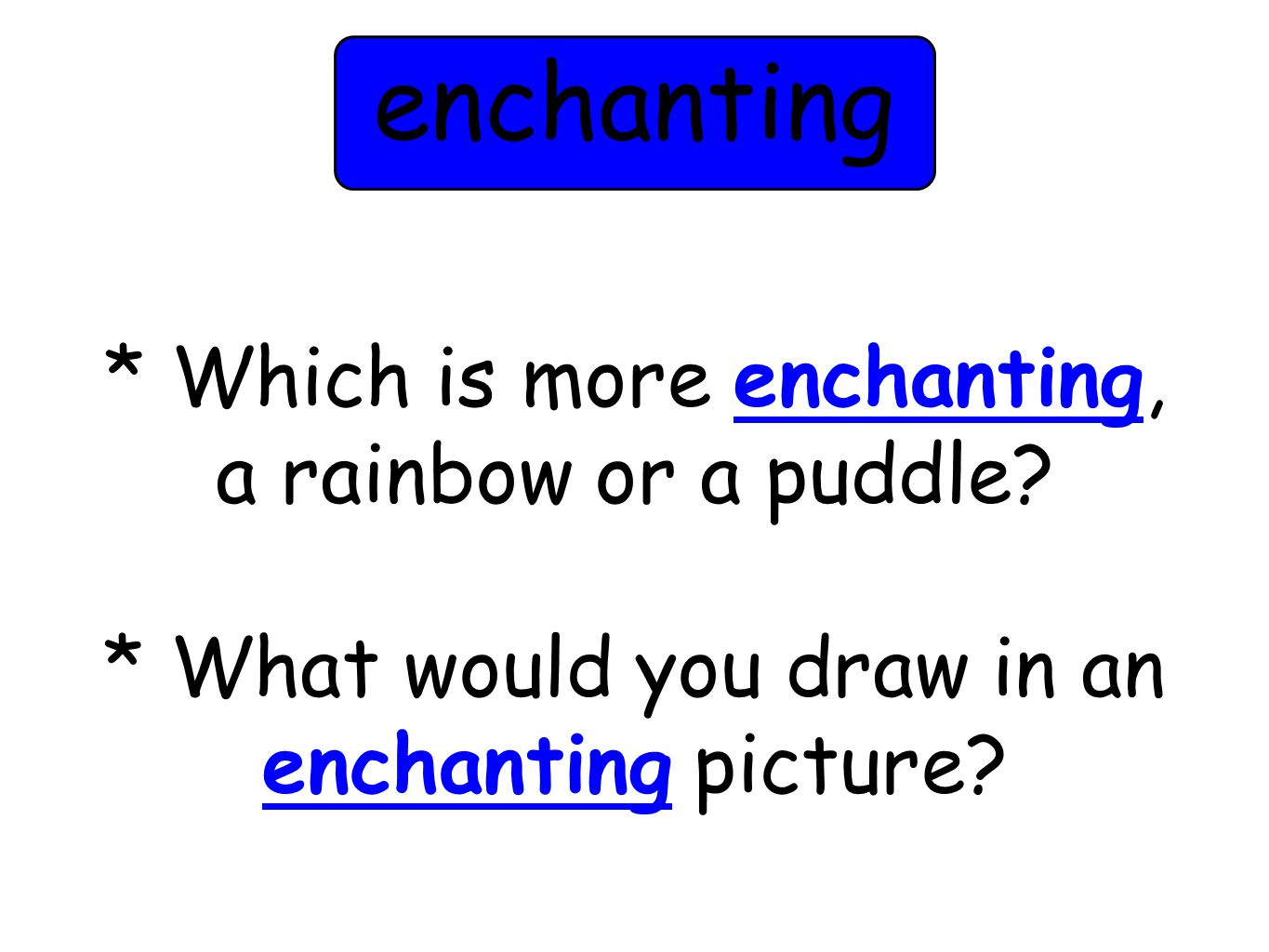 * Which is more enchanting, a rainbow or a puddle.