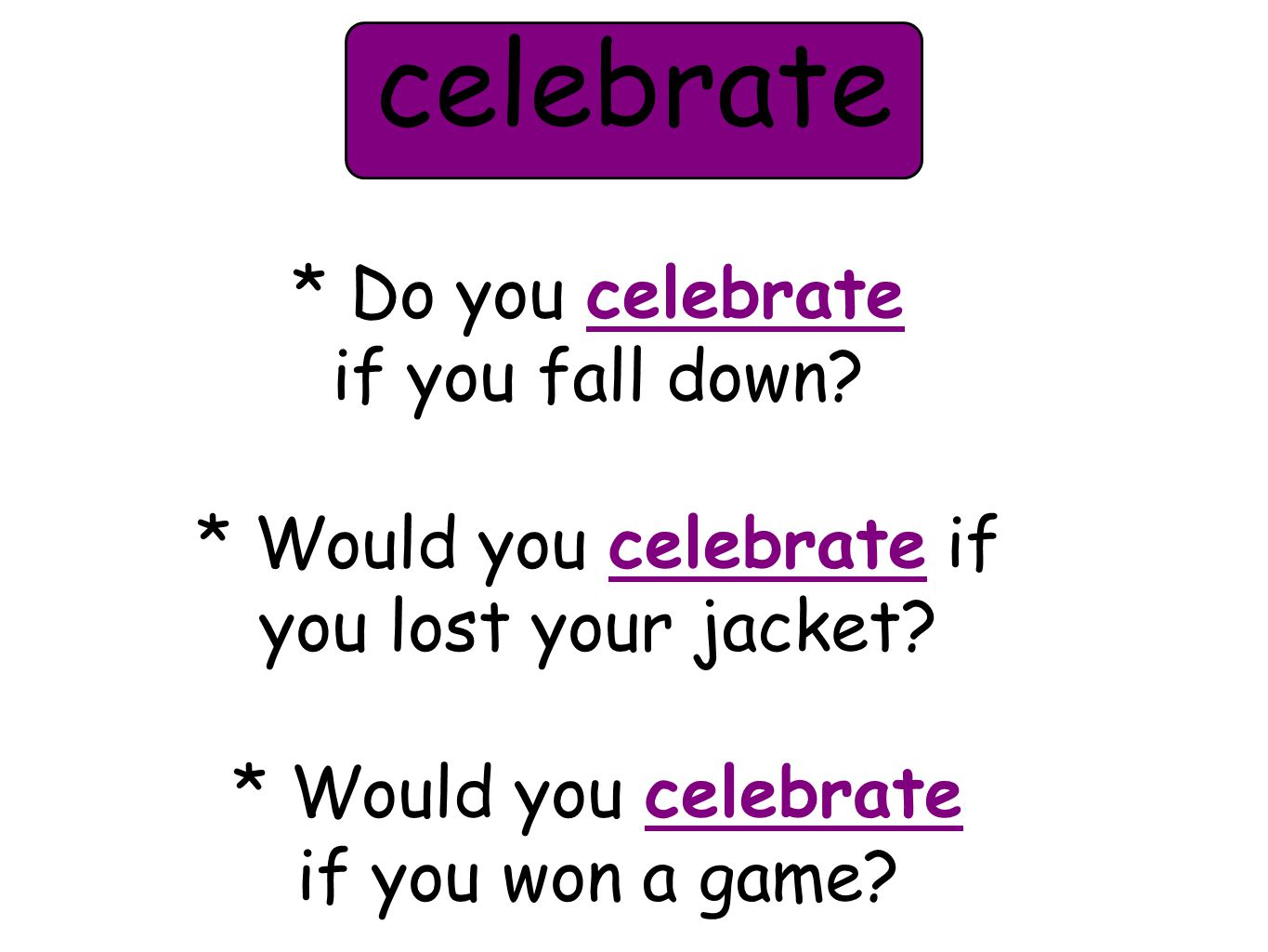 * Do you celebrate if you fall down. * Would you celebrate if you lost your jacket.