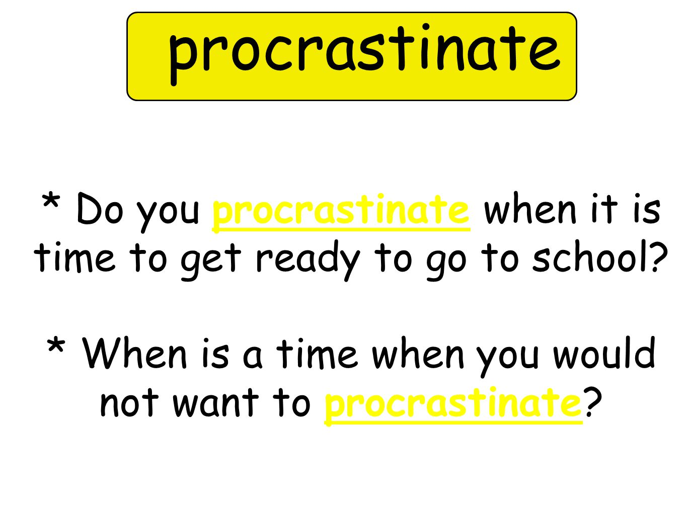 procrastinate * Do you procrastinate when it is time to get ready to go to school.
