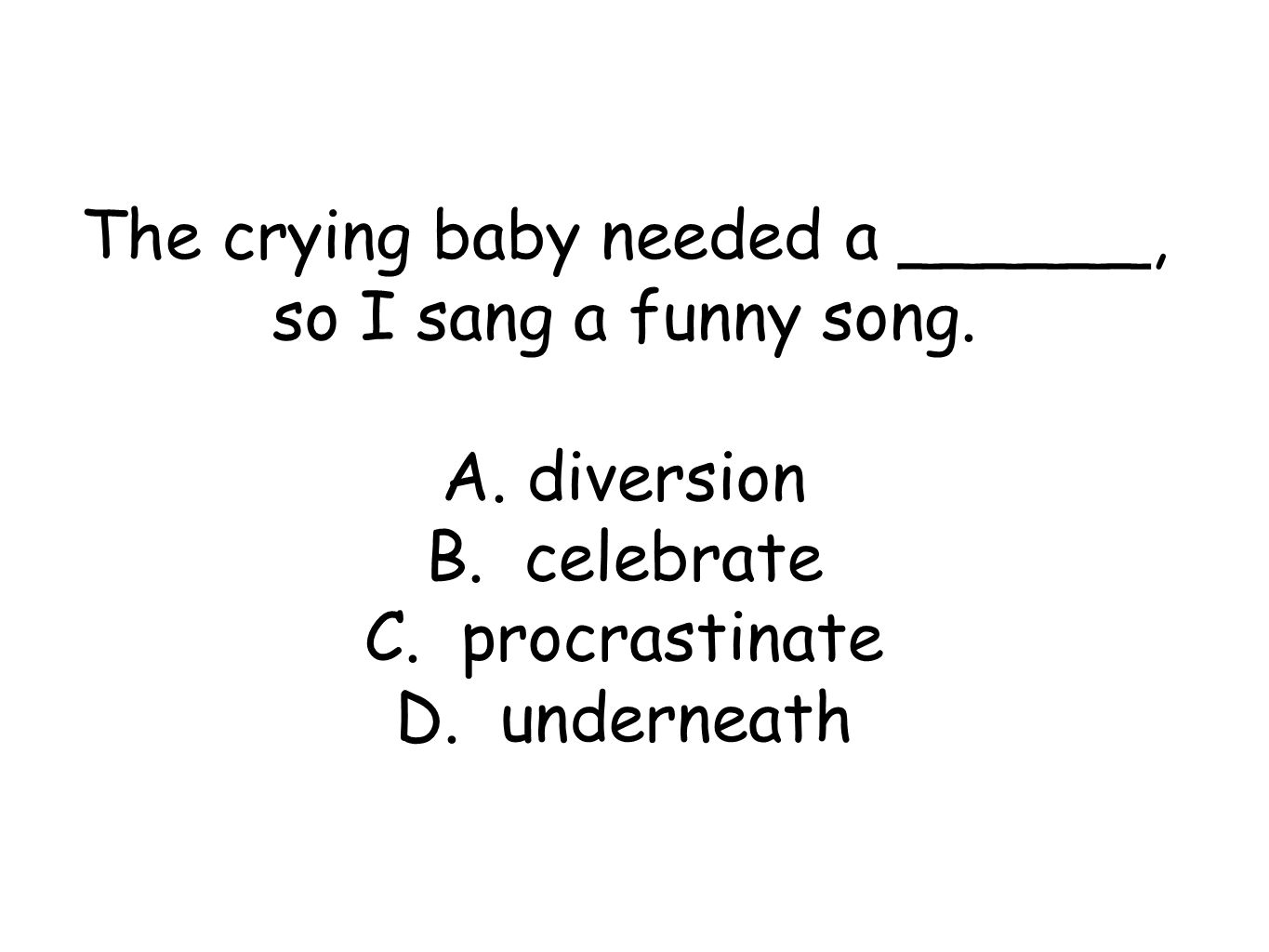 The crying baby needed a ______, so I sang a funny song.