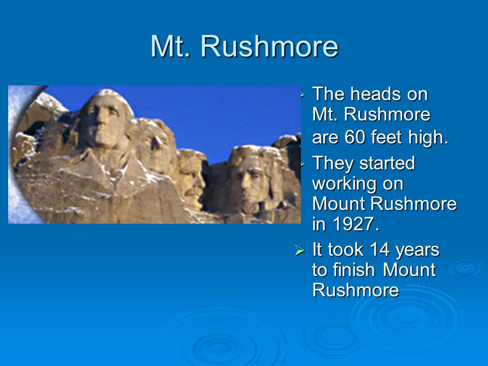 Mt. Rushmore  The heads on Mt. Rushmore are 60 feet high.  They started working on Mount Rushmore in 1927.  It took 14 years to finish Mount Rushmo