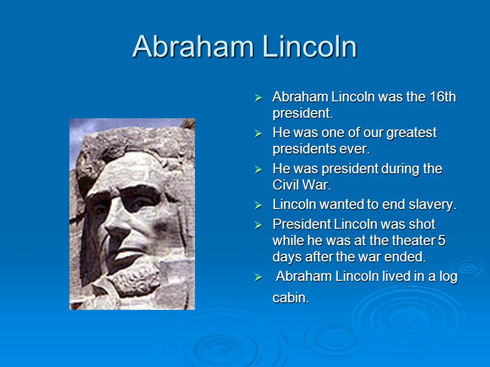 Abraham Lincoln  Abraham Lincoln was the 16th president.  He was one of our greatest presidents ever.  He was president during the Civil War.  Lin