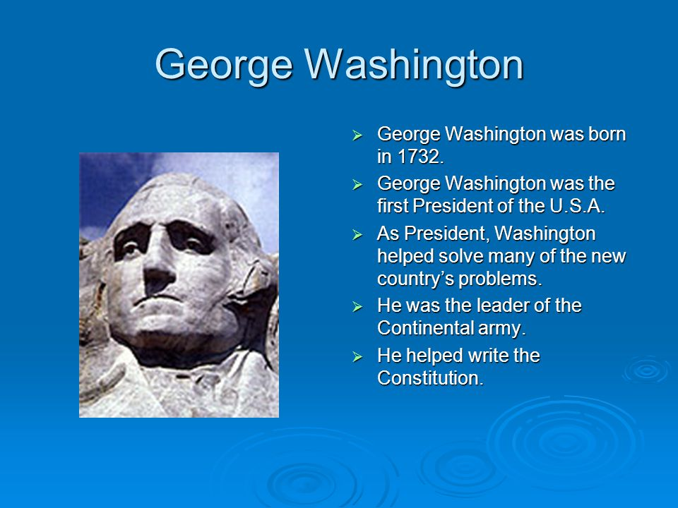 George Washington  George Washington was born in 1732.  George Washington was the first President of the U.S.A.  As President, Washington helped so