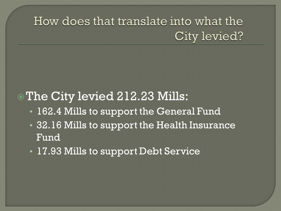  The City levied 212.23 Mills: 162.4 Mills to support the General Fund 32.16 Mills to support the Health Insurance Fund 17.93 Mills to support Debt Service