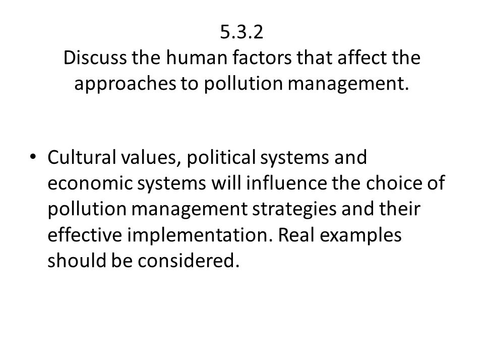 5.3.2 Discuss the human factors that affect the approaches to pollution management. Cultural values, political systems and economic systems will influ