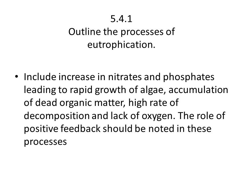5.4.1 Outline the processes of eutrophication. Include increase in nitrates and phosphates leading to rapid growth of algae, accumulation of dead orga