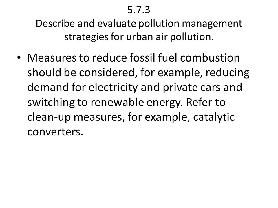 5.7.3 Describe and evaluate pollution management strategies for urban air pollution. Measures to reduce fossil fuel combustion should be considered, f