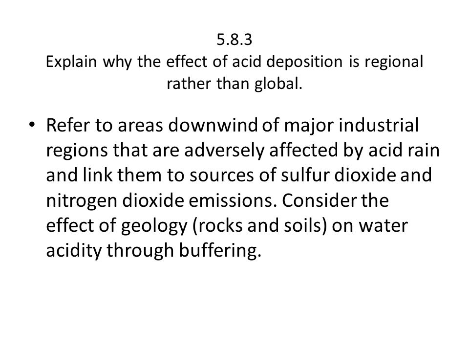 5.8.3 Explain why the effect of acid deposition is regional rather than global. Refer to areas downwind of major industrial regions that are adversely