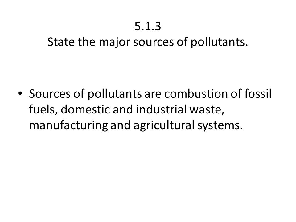 5.1.3 State the major sources of pollutants. Sources of pollutants are combustion of fossil fuels, domestic and industrial waste, manufacturing and ag
