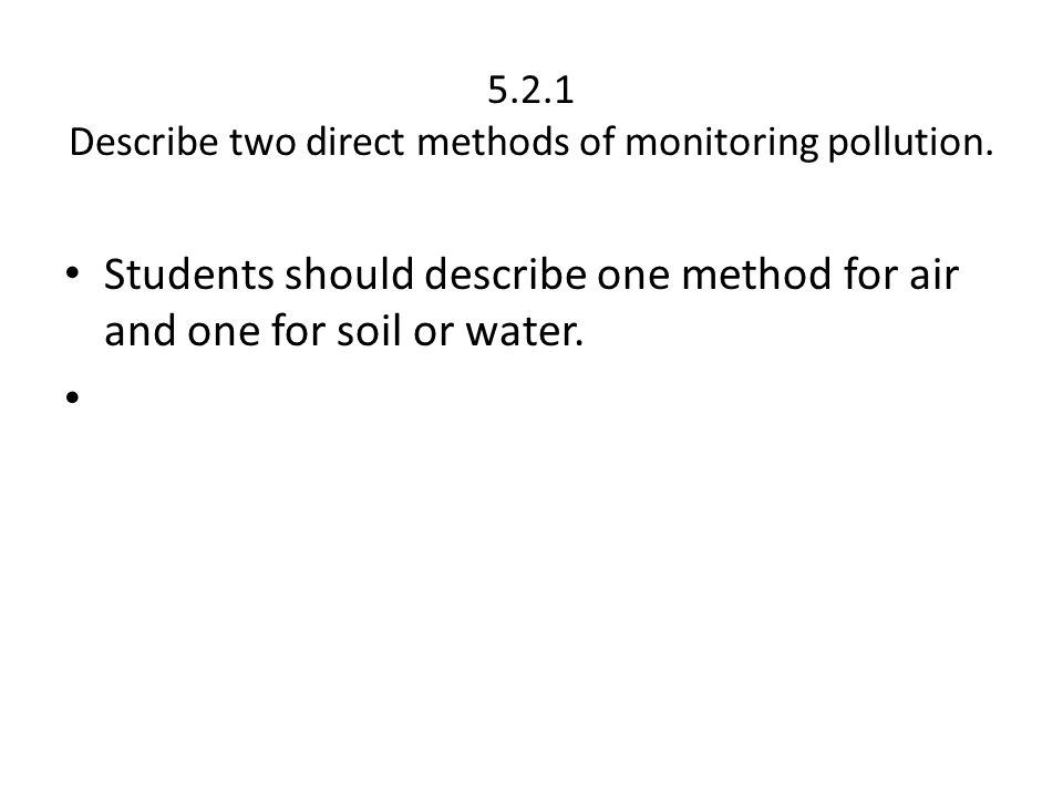 5.2.1 Describe two direct methods of monitoring pollution. Students should describe one method for air and one for soil or water.