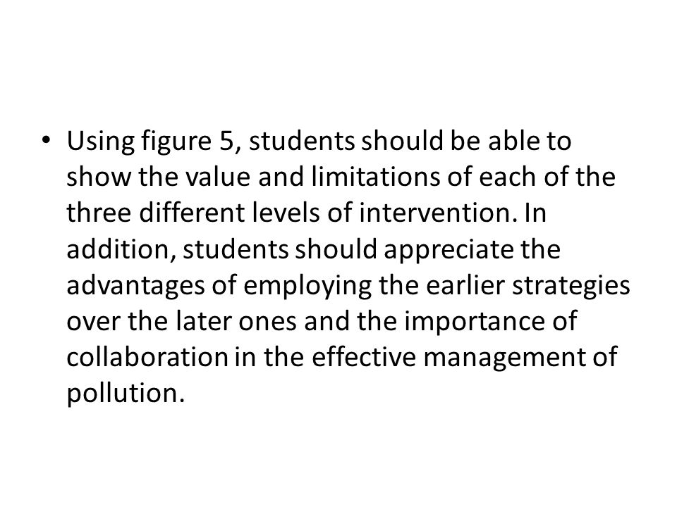 Using figure 5, students should be able to show the value and limitations of each of the three different levels of intervention. In addition, students