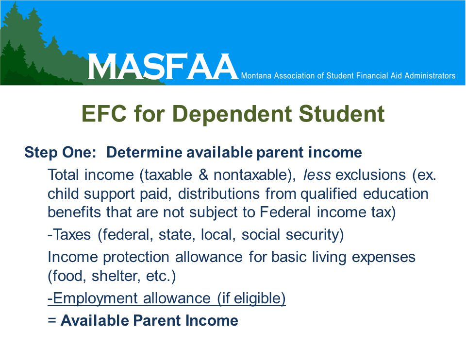 EFC for Dependent Student Step One: Determine available parent income Total income (taxable & nontaxable), less exclusions (ex.