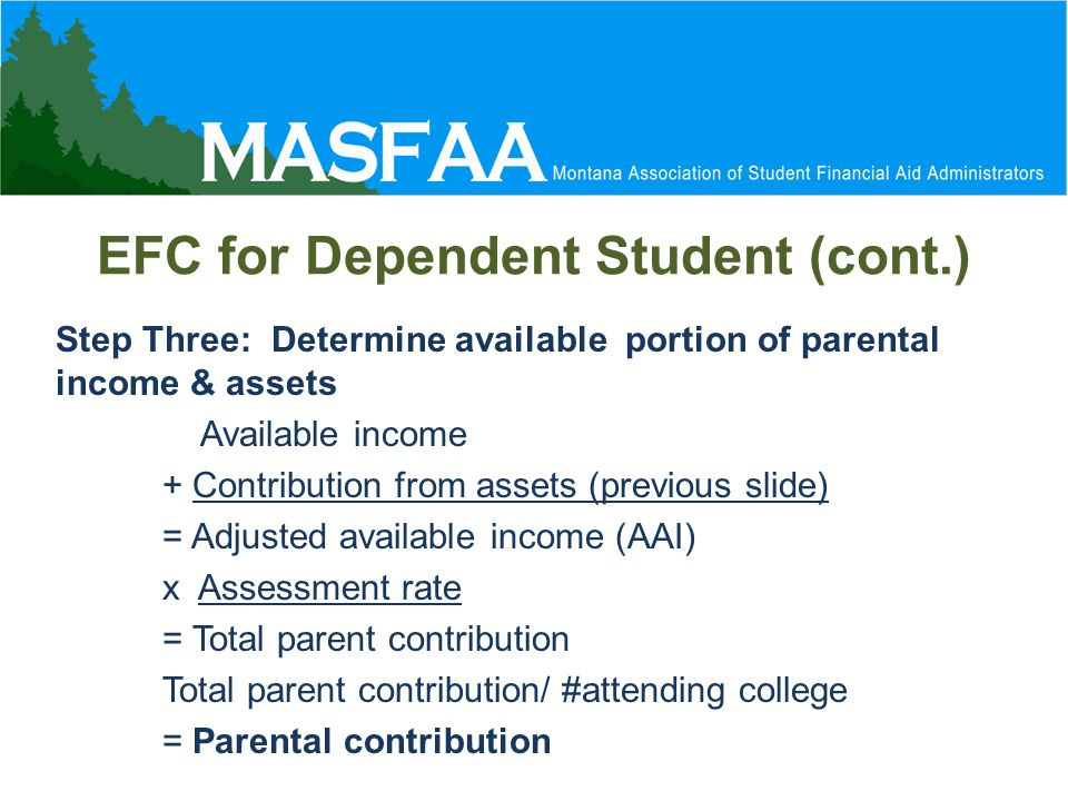 EFC for Dependent Student (cont.) Step Three: Determine available portion of parental income & assets Available income + Contribution from assets (previous slide) = Adjusted available income (AAI) x Assessment rate = Total parent contribution Total parent contribution/ #attending college = Parental contribution