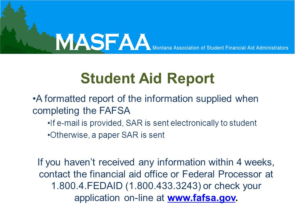Student Aid Report A formatted report of the information supplied when completing the FAFSA If e-mail is provided, SAR is sent electronically to student Otherwise, a paper SAR is sent If you haven't received any information within 4 weeks, contact the financial aid office or Federal Processor at 1.800.4.FEDAID (1.800.433.3243) or check your application on-line at www.fafsa.gov.www.fafsa.gov