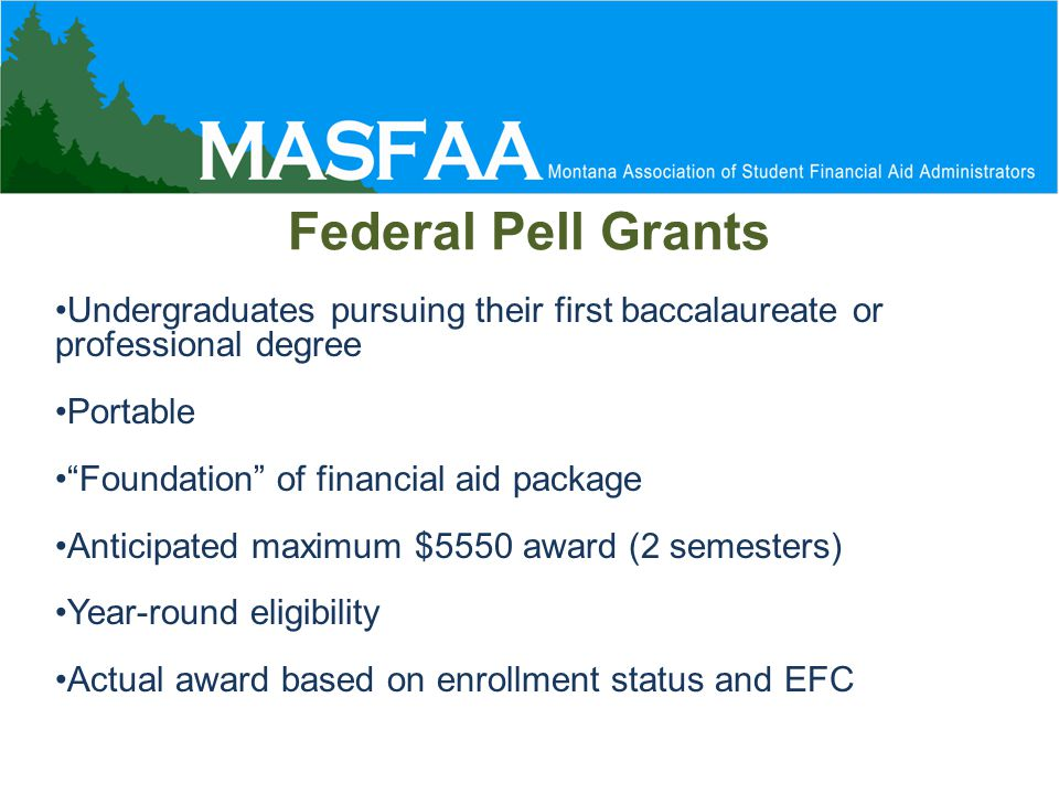 Federal Pell Grants Undergraduates pursuing their first baccalaureate or professional degree Portable Foundation of financial aid package Anticipated maximum $5550 award (2 semesters) Year-round eligibility Actual award based on enrollment status and EFC