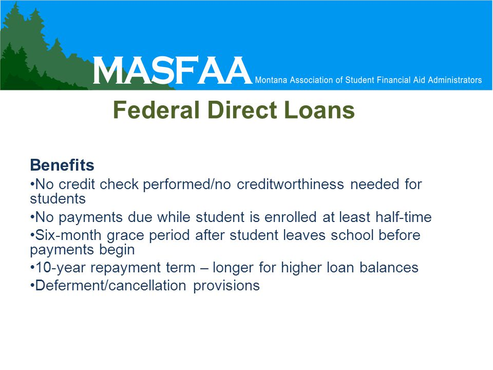 Federal Direct Loans Benefits No credit check performed/no creditworthiness needed for students No payments due while student is enrolled at least half-time Six-month grace period after student leaves school before payments begin 10-year repayment term – longer for higher loan balances Deferment/cancellation provisions